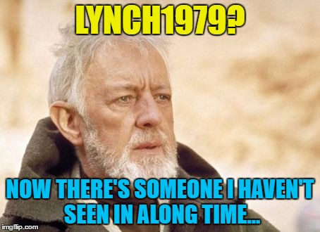 LYNCH1979? NOW THERE'S SOMEONE I HAVEN'T SEEN IN ALONG TIME... | made w/ Imgflip meme maker