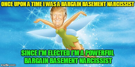 ONCE UPON A TIME I WAS A BARGAIN BASEMENT NARCISSIST SINCE I'M ELECTED I'M A POWERFUL BARGAIN BASEMENT NARCISSIST | made w/ Imgflip meme maker