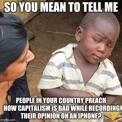 Third World Skeptical Kid Meme | SO YOU MEAN TO TELL ME PEOPLE IN YOUR COUNTRY PREACH HOW CAPITALISM IS BAD WHILE RECORDING THEIR OPINION ON AN IPHONE? | image tagged in memes,third world skeptical kid | made w/ Imgflip meme maker