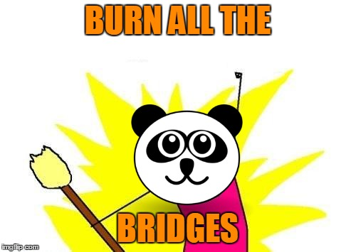 X All The Y Meme | BURN ALL THE BRIDGES | image tagged in memes,x all the y | made w/ Imgflip meme maker