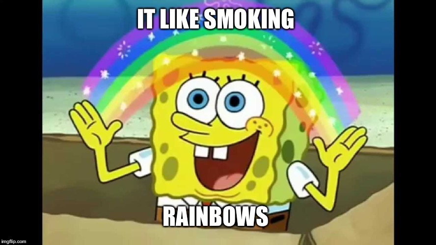 IT LIKE SMOKING RAINBOWS | made w/ Imgflip meme maker