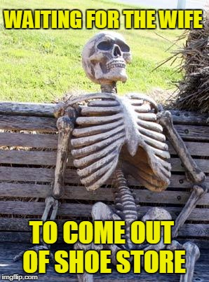 Waiting Skeleton Meme | WAITING FOR THE WIFE TO COME OUT OF SHOE STORE | image tagged in memes,waiting skeleton | made w/ Imgflip meme maker
