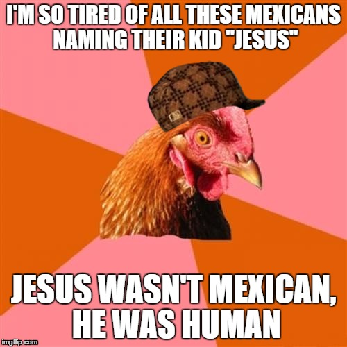 "Mexicans and their naming habits... | I'M SO TIRED OF ALL THESE MEXICANS NAMING THEIR KID ""JESUS"" JESUS WASN'T MEXICAN, HE WAS HUMAN 
