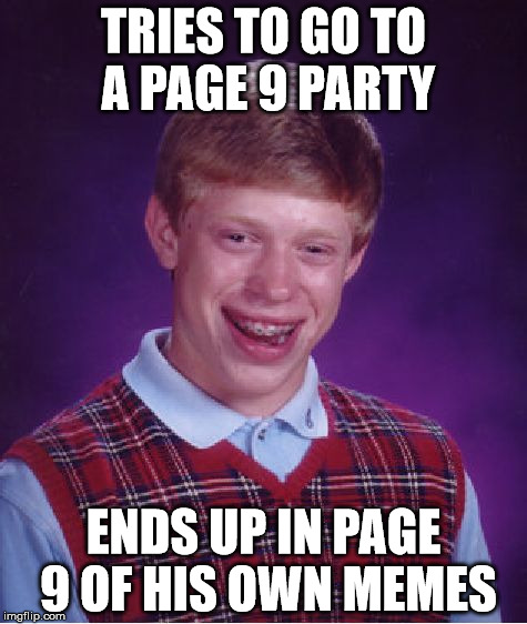 Oops, something's gome wrong here . . . | TRIES TO GO TO A PAGE 9 PARTY ENDS UP IN PAGE 9 OF HIS OWN MEMES | image tagged in memes,bad luck brian,page 9 party | made w/ Imgflip meme maker
