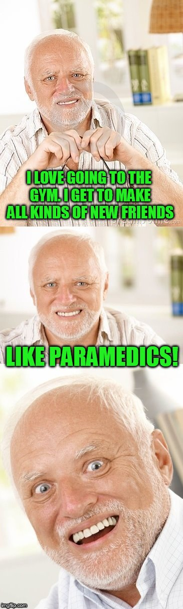 Hide the pun Harold | I LOVE GOING TO THE GYM. I GET TO MAKE ALL KINDS OF NEW FRIENDS LIKE PARAMEDICS! | image tagged in hide the pun harold | made w/ Imgflip meme maker