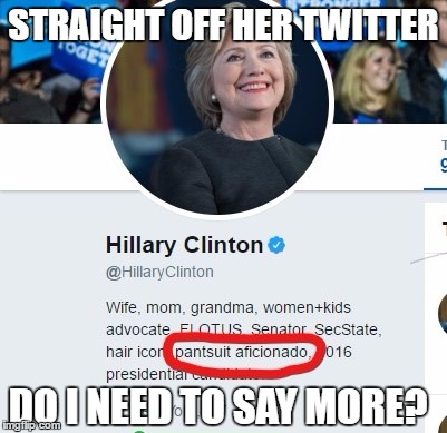 Pantsuit Aficionado  | STRAIGHT OFF HER TWITTER DO I NEED TO SAY MORE? | image tagged in pantsuit aficionado,hillary clinton,funny,memes | made w/ Imgflip meme maker