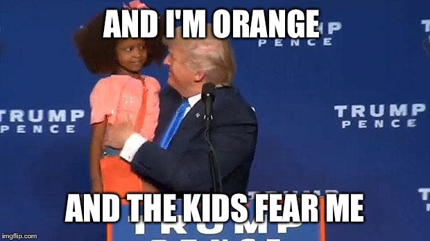 AND I'M ORANGE AND THE KIDS FEAR ME | made w/ Imgflip meme maker