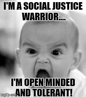 Angry Baby Meme | I'M A SOCIAL JUSTICE WARRIOR.... I'M OPEN MINDED AND TOLERANT! | image tagged in memes,angry baby | made w/ Imgflip meme maker