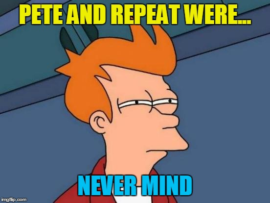 Futurama Fry Meme | PETE AND REPEAT WERE... NEVER MIND | image tagged in memes,futurama fry | made w/ Imgflip meme maker