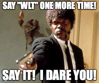 "Say That Again I Dare You Meme | SAY ""WLT"" ONE MORE TIME! SAY IT!  I DARE YOU! 
