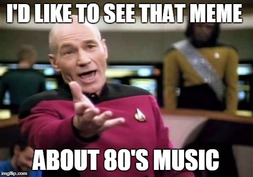 Picard Wtf Meme | I'D LIKE TO SEE THAT MEME ABOUT 80'S MUSIC | image tagged in memes,picard wtf | made w/ Imgflip meme maker