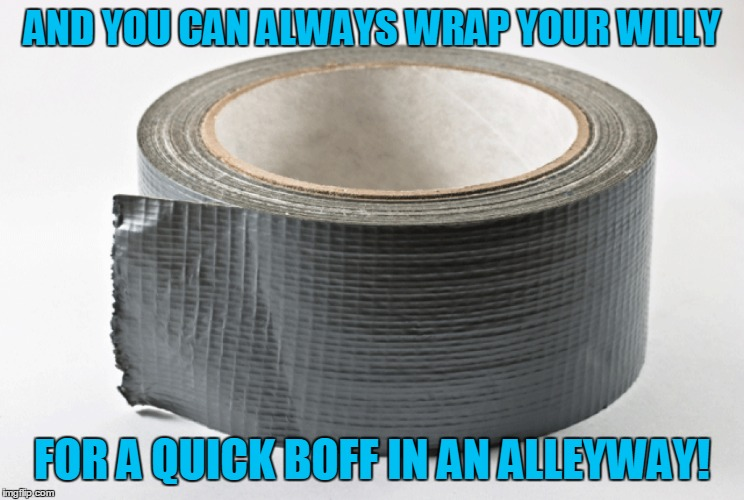 AND YOU CAN ALWAYS WRAP YOUR WILLY FOR A QUICK BOFF IN AN ALLEYWAY! | made w/ Imgflip meme maker