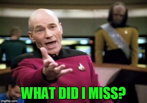Picard Wtf Meme | WHAT DID I MISS? | image tagged in memes,picard wtf | made w/ Imgflip meme maker