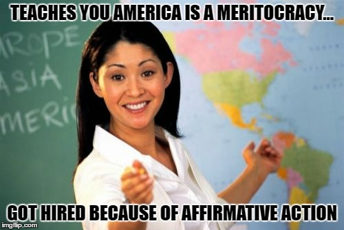 Unhelpful High School Teacher Meme | TEACHES YOU AMERICA IS A MERITOCRACY... GOT HIRED BECAUSE OF AFFIRMATIVE ACTION | image tagged in memes,unhelpful high school teacher | made w/ Imgflip meme maker