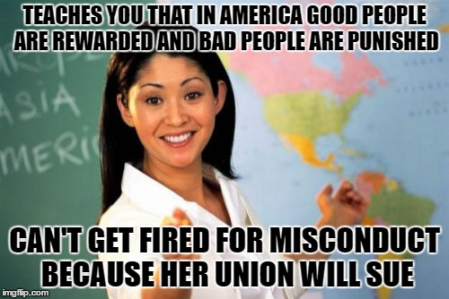 Unhelpful High School Teacher Meme | TEACHES YOU THAT IN AMERICA GOOD PEOPLE ARE REWARDED AND BAD PEOPLE ARE PUNISHED CAN'T GET FIRED FOR MISCONDUCT BECAUSE HER UNION WILL SUE | image tagged in memes,unhelpful high school teacher | made w/ Imgflip meme maker