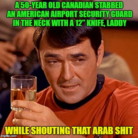 "A 50-YEAR OLD CANADIAN STABBED AN AMERICAN AIRPORT SECURITY GUARD IN THE NECK WITH A 12"" KNIFE, LADDY WHILE SHOUTING THAT ARAB SHIT 