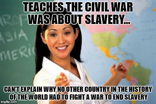 Unhelpful High School Teacher Meme | TEACHES THE CIVIL WAR WAS ABOUT SLAVERY... CAN'T EXPLAIN WHY NO OTHER COUNTRY IN THE HISTORY OF THE WORLD HAD TO FIGHT A WAR TO END SLAVERY | image tagged in memes,unhelpful high school teacher | made w/ Imgflip meme maker