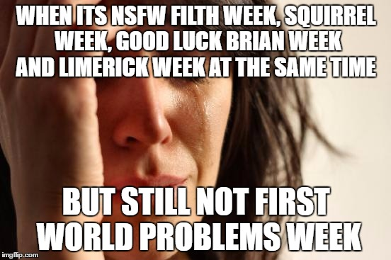 First World Problems Meme | WHEN ITS NSFW FILTH WEEK, SQUIRREL WEEK, GOOD LUCK BRIAN WEEK AND LIMERICK WEEK AT THE SAME TIME BUT STILL NOT FIRST WORLD PROBLEMS WEEK | image tagged in memes,first world problems | made w/ Imgflip meme maker