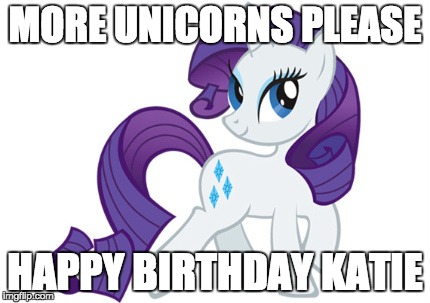 Rarity |  MORE UNICORNS PLEASE; HAPPY BIRTHDAY KATIE | image tagged in memes,rarity | made w/ Imgflip meme maker