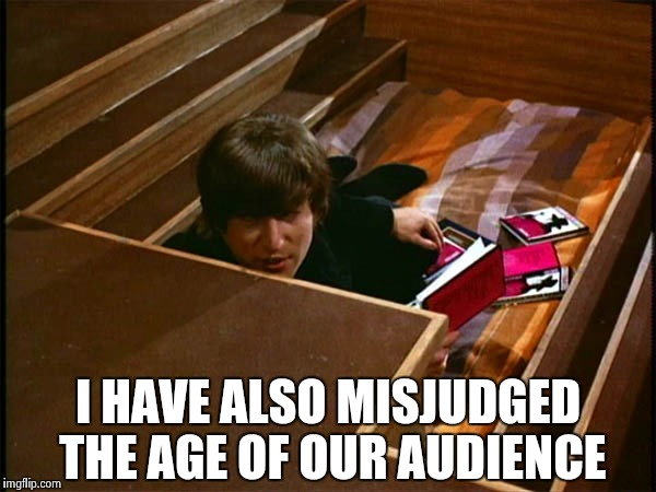 John in his pit | I HAVE ALSO MISJUDGED THE AGE OF OUR AUDIENCE | image tagged in john in his pit | made w/ Imgflip meme maker