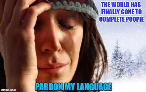 THE WORLD HAS FINALLY GONE TO COMPLETE POOPIE PARDON MY LANGUAGE | made w/ Imgflip meme maker
