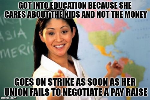 Unhelpful High School Teacher Meme | GOT INTO EDUCATION BECAUSE SHE CARES ABOUT THE KIDS AND NOT THE MONEY GOES ON STRIKE AS SOON AS HER UNION FAILS TO NEGOTIATE A PAY RAISE | image tagged in memes,unhelpful high school teacher | made w/ Imgflip meme maker