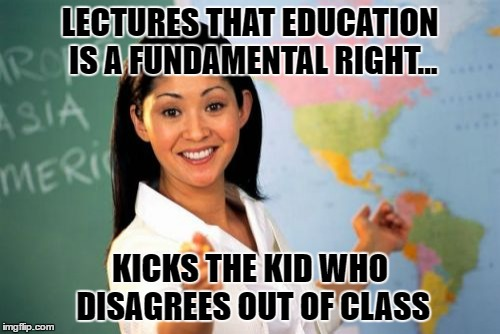 Unhelpful High School Teacher Meme | LECTURES THAT EDUCATION IS A FUNDAMENTAL RIGHT... KICKS THE KID WHO DISAGREES OUT OF CLASS | image tagged in memes,unhelpful high school teacher | made w/ Imgflip meme maker
