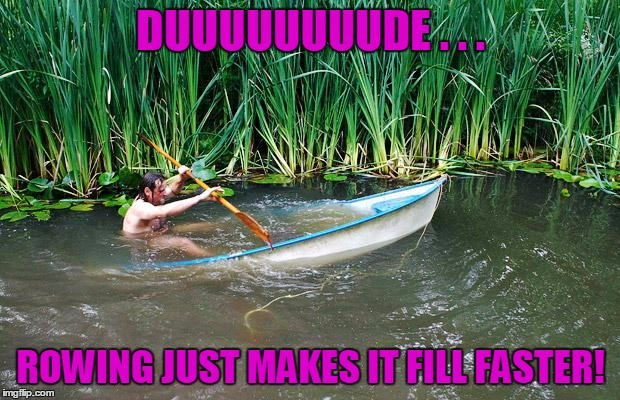 DUUUUUUUUDE . . . ROWING JUST MAKES IT FILL FASTER! | made w/ Imgflip meme maker