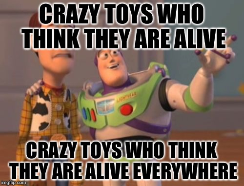 X, X Everywhere Meme | CRAZY TOYS WHO THINK THEY ARE ALIVE CRAZY TOYS WHO THINK THEY ARE ALIVE EVERYWHERE | image tagged in memes,x,x everywhere,x x everywhere | made w/ Imgflip meme maker