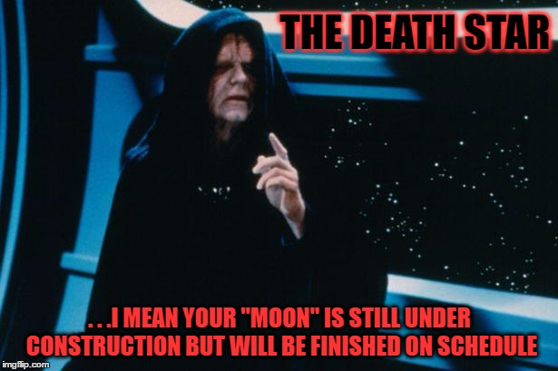 "THE DEATH STAR . . .I MEAN YOUR ""MOON"" IS STILL UNDER CONSTRUCTION BUT WILL BE FINISHED ON SCHEDULE 