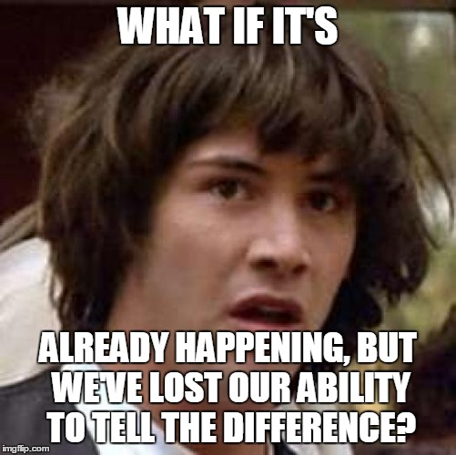 Conspiracy Keanu Meme | WHAT IF IT'S ALREADY HAPPENING, BUT WE'VE LOST OUR ABILITY TO TELL THE DIFFERENCE? | image tagged in memes,conspiracy keanu | made w/ Imgflip meme maker