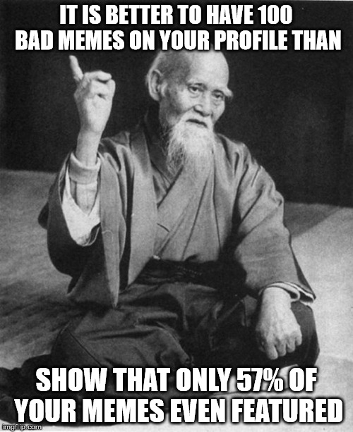 Don't delete those early memes that you thought were embarassing | IT IS BETTER TO HAVE 100 BAD MEMES ON YOUR PROFILE THAN SHOW THAT ONLY 57% OF YOUR MEMES EVEN FEATURED | image tagged in imgflip profile,memes,deleting | made w/ Imgflip meme maker