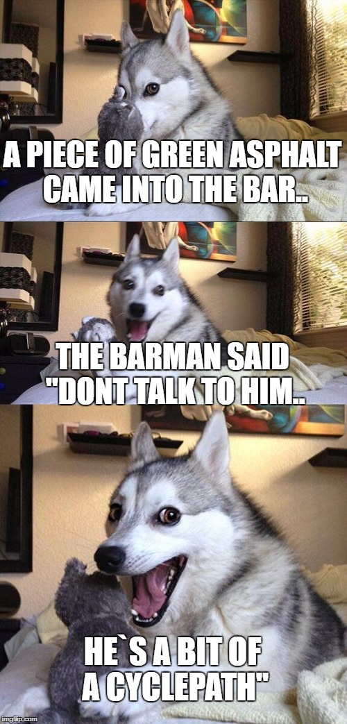 "Bad Pun Dog Meme | A PIECE OF GREEN ASPHALT CAME INTO THE BAR.. THE BARMAN SAID ""DONT TALK TO HIM.. HE`S A BIT OF A CYCLEPATH"" 