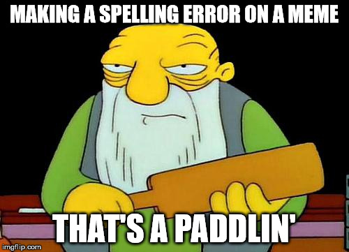 When Spelling Nazis Arrive | MAKING A SPELLING ERROR ON A MEME THAT'S A PADDLIN' | image tagged in that's a paddlin',spelling nazis,grammar nazi | made w/ Imgflip meme maker
