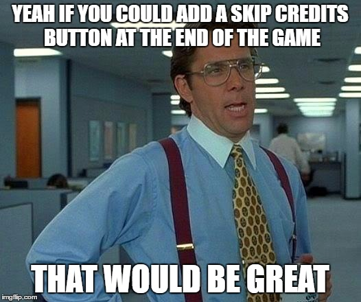 That Would Be Great Meme | YEAH IF YOU COULD ADD A SKIP CREDITS BUTTON AT THE END OF THE GAME THAT WOULD BE GREAT | image tagged in memes,that would be great | made w/ Imgflip meme maker