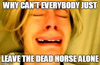 WHY CAN'T EVERYBODY JUST LEAVE THE DEAD HORSE ALONE | made w/ Imgflip meme maker