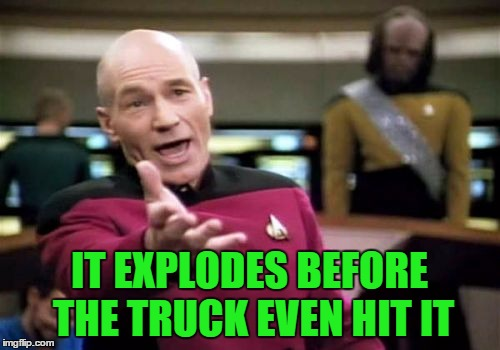 Picard Wtf Meme | IT EXPLODES BEFORE THE TRUCK EVEN HIT IT | image tagged in memes,picard wtf | made w/ Imgflip meme maker
