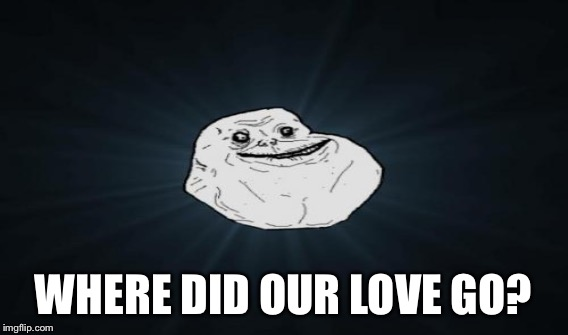 WHERE DID OUR LOVE GO? | made w/ Imgflip meme maker