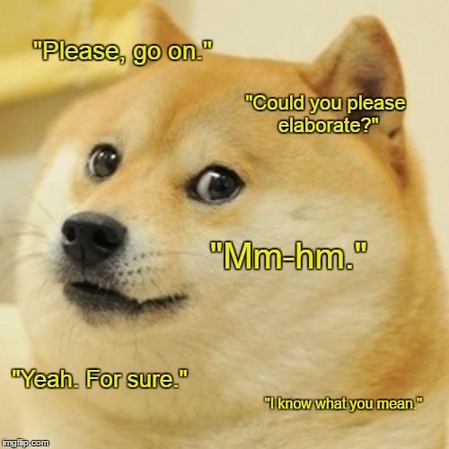 "Doge Meme | ""Please, go on."" ""Could you please elaborate?"" ""Mm-hm."" ""Yeah. For sure."" ""I know what you mean."" 