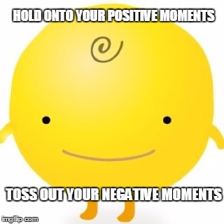 Simsimi | HOLD ONTO YOUR POSITIVE MOMENTS TOSS OUT YOUR NEGATIVE MOMENTS | image tagged in memes,simsimi | made w/ Imgflip meme maker