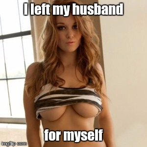 I left my husband for myself | image tagged in blonde chick | made w/ Imgflip meme maker