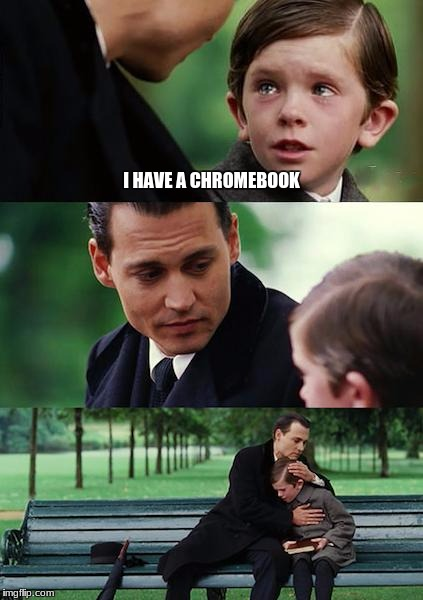 Finding Neverland Meme | I HAVE A CHROMEBOOK | image tagged in memes,finding neverland | made w/ Imgflip meme maker