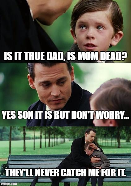 Finding Neverland | IS IT TRUE DAD, IS MOM DEAD? YES SON IT IS BUT DON'T WORRY... THEY'LL NEVER CATCH ME FOR IT. | image tagged in memes,finding neverland | made w/ Imgflip meme maker
