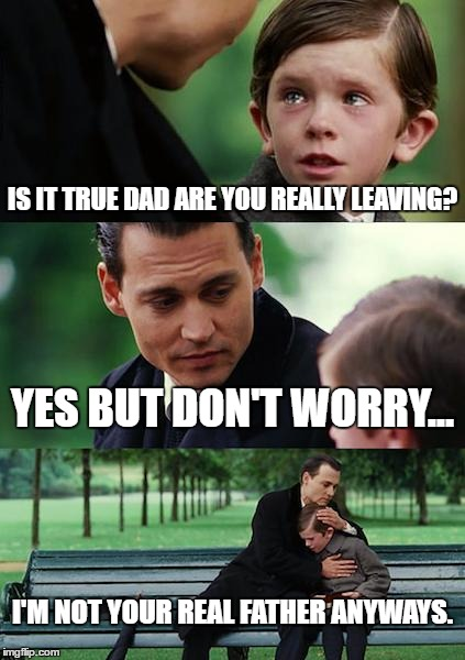 Finding Neverland | IS IT TRUE DAD ARE YOU REALLY LEAVING? YES BUT DON'T WORRY... I'M NOT YOUR REAL FATHER ANYWAYS. | image tagged in memes,finding neverland | made w/ Imgflip meme maker