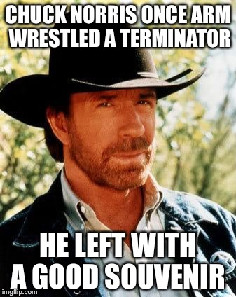 Chuck Norris  | CHUCK NORRIS ONCE ARM WRESTLED A TERMINATOR HE LEFT WITH A GOOD SOUVENIR | image tagged in memes,chuck norris,the terminator | made w/ Imgflip meme maker