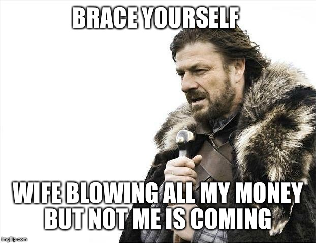 Brace Yourselves X is Coming Meme | BRACE YOURSELF WIFE BLOWING ALL MY MONEY BUT NOT ME IS COMING | image tagged in memes,brace yourselves x is coming | made w/ Imgflip meme maker