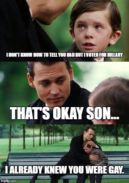 Finding Neverland Meme | I DON'T KNOW HOW TO TELL YOU DAD BUT I VOTED FOR HILLARY THAT'S OKAY SON... I ALREADY KNEW YOU WERE GAY. | image tagged in memes,finding neverland | made w/ Imgflip meme maker