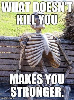 Waiting Skeleton | WHAT DOESN'T KILL YOU MAKES YOU STRONGER. | image tagged in memes,waiting skeleton | made w/ Imgflip meme maker