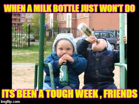 Tough Week | WHEN A MILK BOTTLE JUST WON'T DO ITS BEEN A TOUGH WEEK , FRIENDS | image tagged in drunk baby st patrick's day | made w/ Imgflip meme maker