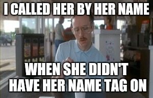 So I Guess You Can Say Things Are Getting Pretty Serious Meme | I CALLED HER BY HER NAME WHEN SHE DIDN'T HAVE HER NAME TAG ON | image tagged in memes,so i guess you can say things are getting pretty serious | made w/ Imgflip meme maker